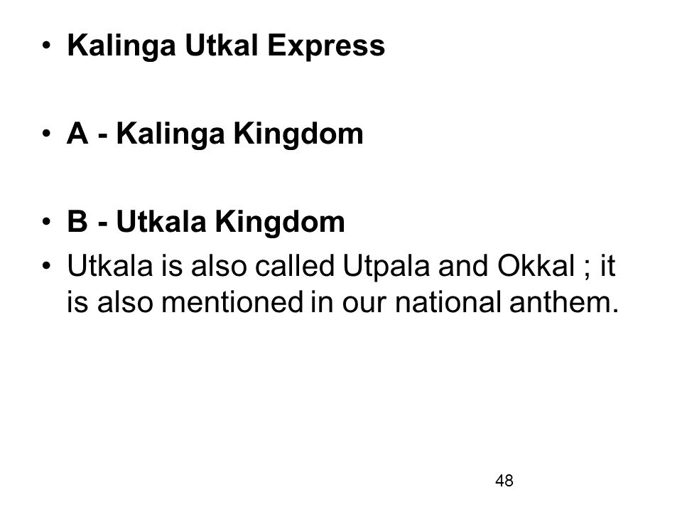 48 Kalinga Utkal Express A - Kalinga Kingdom B - Utkala Kingdom Utkala is also called Utpala and Okkal ; it is also mentioned in our national anthem.