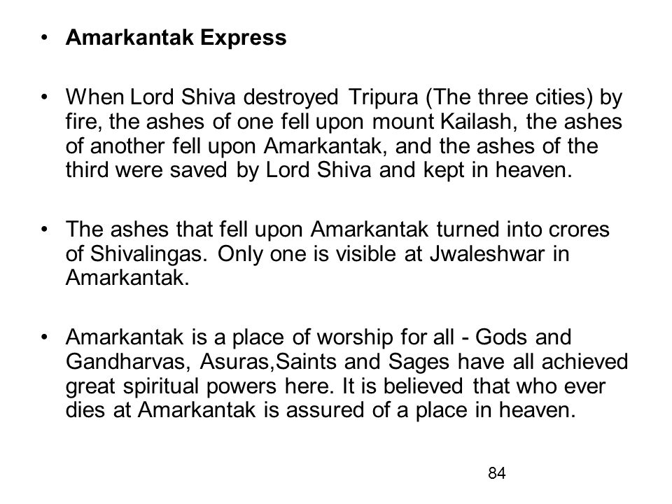84 Amarkantak Express When Lord Shiva destroyed Tripura (The three cities) by fire, the ashes of one fell upon mount Kailash, the ashes of another fel