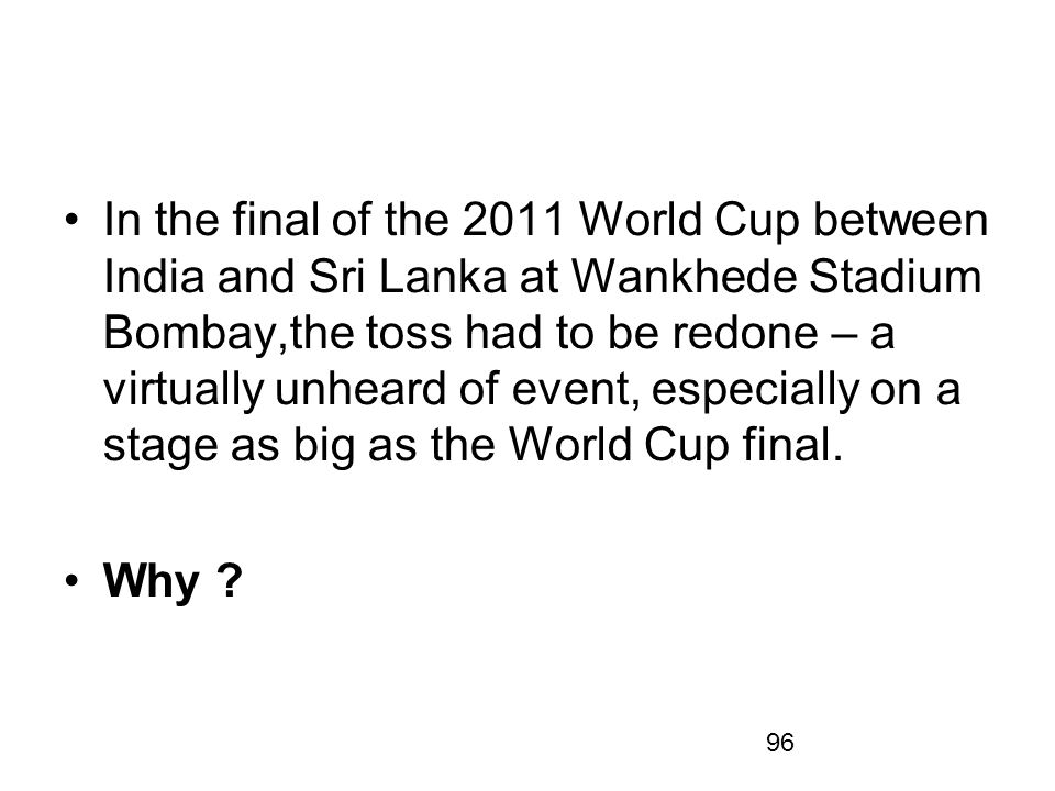 96 In the final of the 2011 World Cup between India and Sri Lanka at Wankhede Stadium Bombay,the toss had to be redone – a virtually unheard of event,