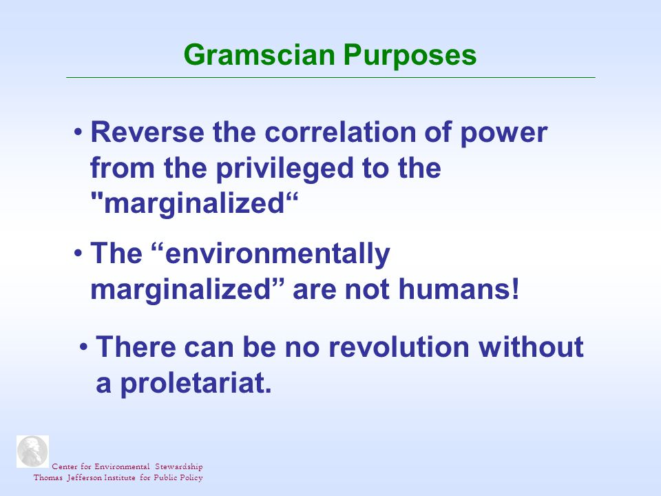 Center for Environmental Stewardship Thomas Jefferson Institute for Public Policy Gramscian Purposes Reverse the correlation of power from the privileged to the marginalized The environmentally marginalized are not humans.