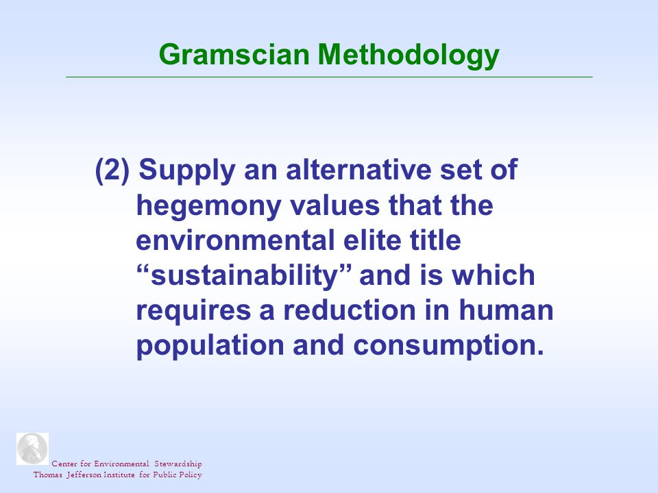 Center for Environmental Stewardship Thomas Jefferson Institute for Public Policy Gramscian Methodology (2) Supply an alternative set of hegemony values that the environmental elite title sustainability and is which requires a reduction in human population and consumption.