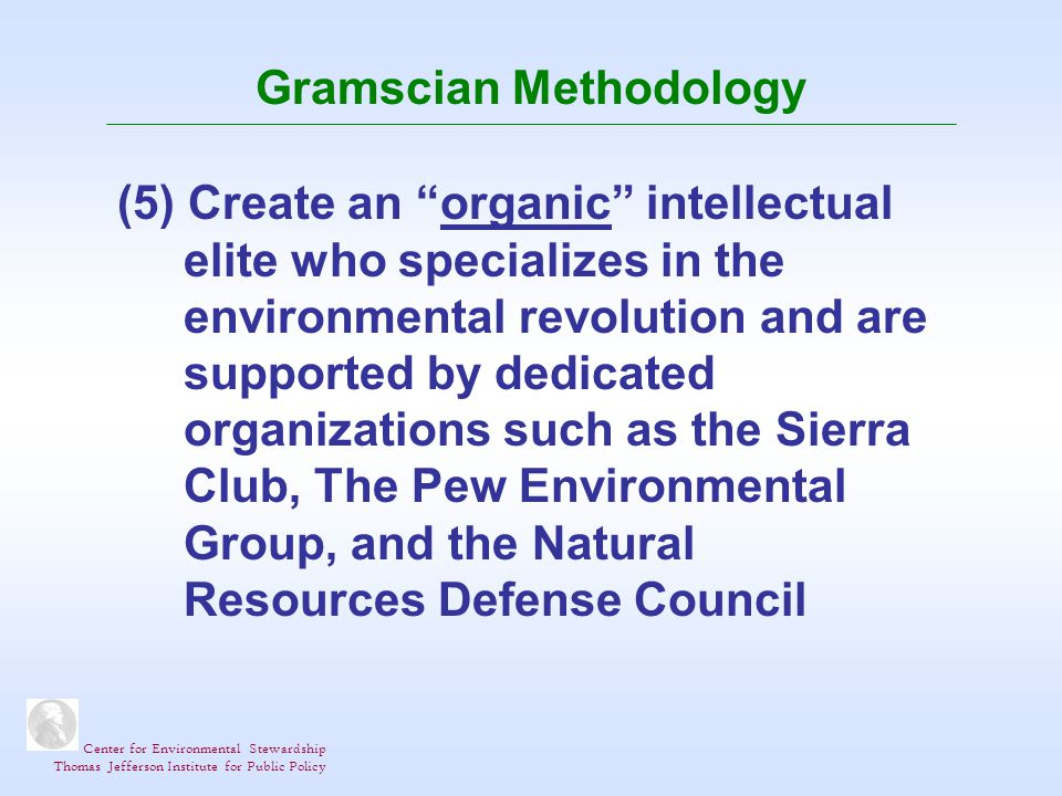 Center for Environmental Stewardship Thomas Jefferson Institute for Public Policy Gramscian Methodology (5) Create an organic intellectual elite who specializes in the environmental revolution and are supported by dedicated organizations such as the Sierra Club, The Pew Environmental Group, and the Natural Resources Defense Council