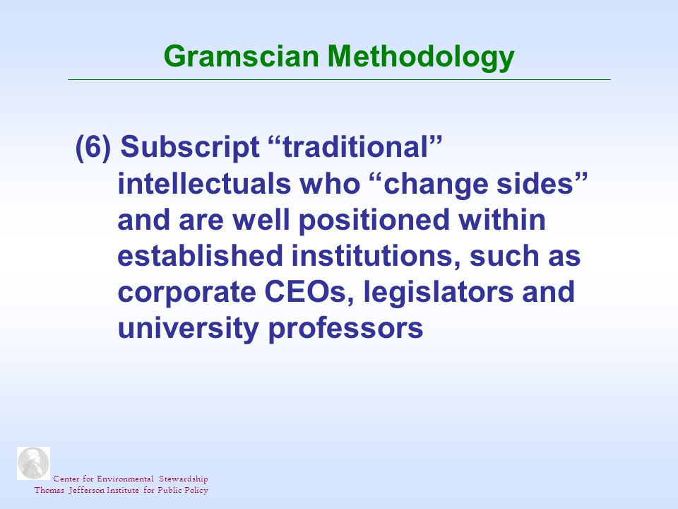 Center for Environmental Stewardship Thomas Jefferson Institute for Public Policy Gramscian Methodology (6) Subscript traditional intellectuals who change sides and are well positioned within established institutions, such as corporate CEOs, legislators and university professors