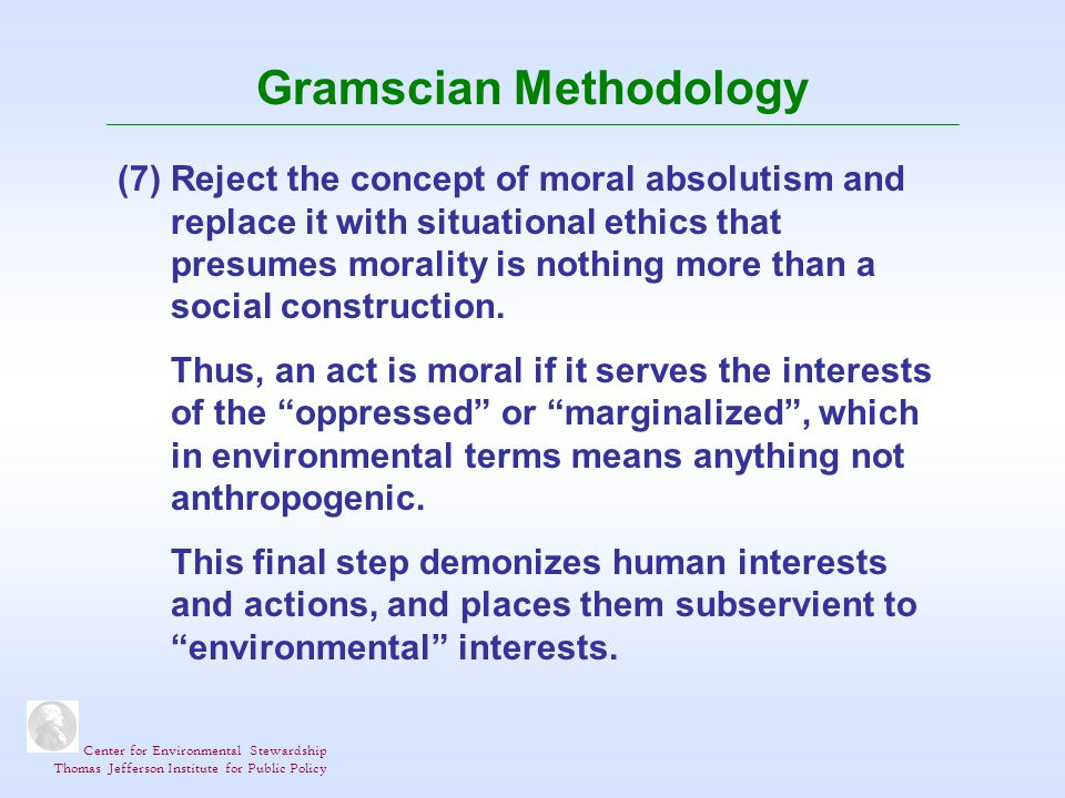 Center for Environmental Stewardship Thomas Jefferson Institute for Public Policy Gramscian Methodology (7) Reject the concept of moral absolutism and replace it with situational ethics that presumes morality is nothing more than a social construction.