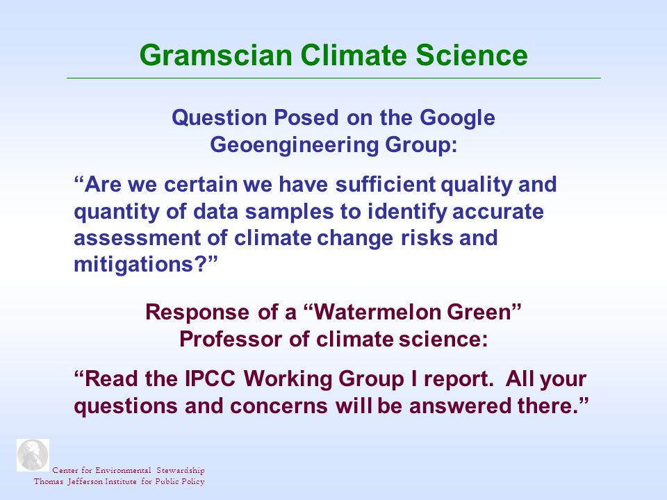 Center for Environmental Stewardship Thomas Jefferson Institute for Public Policy Gramscian Climate Science Question Posed on the Google Geoengineering Group: Are we certain we have sufficient quality and quantity of data samples to identify accurate assessment of climate change risks and mitigations.
