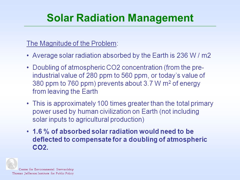 Center for Environmental Stewardship Thomas Jefferson Institute for Public Policy Solar Radiation Management The Magnitude of the Problem: Average solar radiation absorbed by the Earth is 236 W / m2 Doubling of atmospheric CO2 concentration (from the pre- industrial value of 280 ppm to 560 ppm, or todays value of 380 ppm to 760 ppm) prevents about 3.7 W m 2 of energy from leaving the Earth This is approximately 100 times greater than the total primary power used by human civilization on Earth (not including solar inputs to agricultural production) 1.6 % of absorbed solar radiation would need to be deflected to compensate for a doubling of atmospheric CO2.