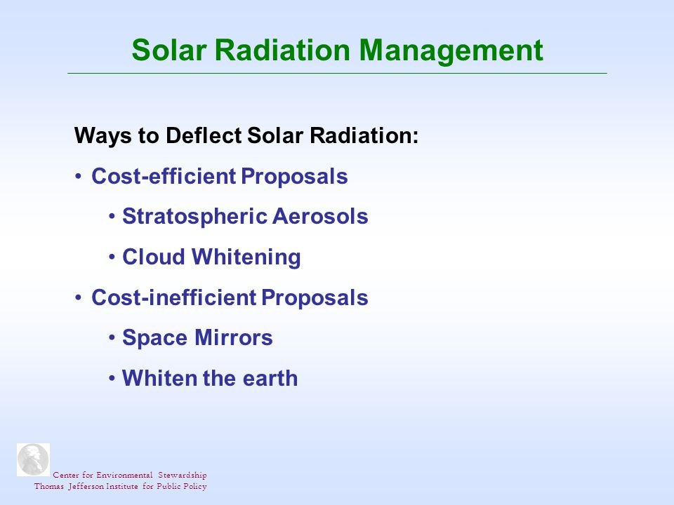 Center for Environmental Stewardship Thomas Jefferson Institute for Public Policy Solar Radiation Management Ways to Deflect Solar Radiation: Cost-efficient Proposals Stratospheric Aerosols Cloud Whitening Cost-inefficient Proposals Space Mirrors Whiten the earth