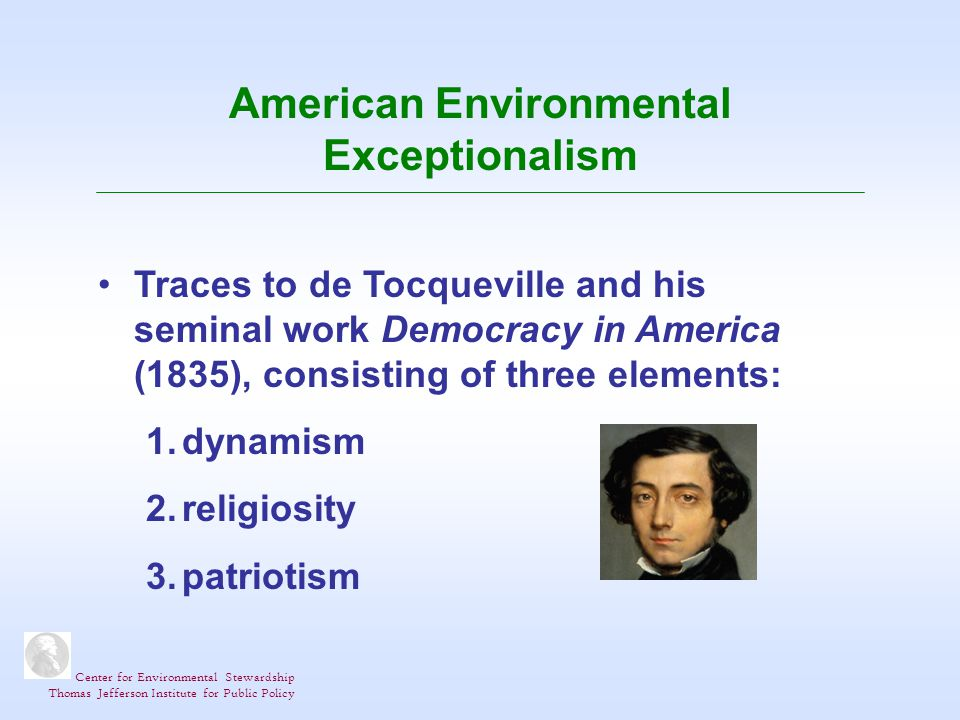 Center for Environmental Stewardship Thomas Jefferson Institute for Public Policy American Environmental Exceptionalism Traces to de Tocqueville and his seminal work Democracy in America (1835), consisting of three elements: 1.dynamism 2.religiosity 3.patriotism