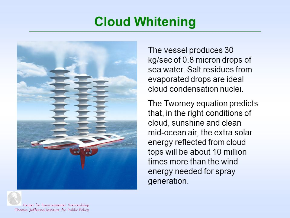 Center for Environmental Stewardship Thomas Jefferson Institute for Public Policy Cloud Whitening The vessel produces 30 kg/sec of 0.8 micron drops of sea water.