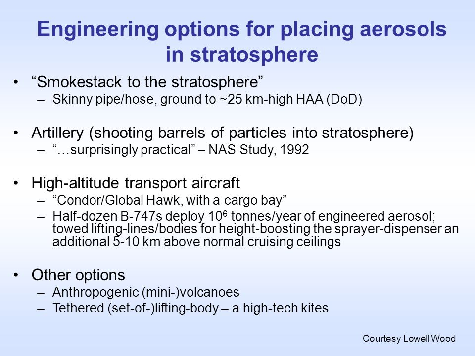 Engineering options for placing aerosols in stratosphere Smokestack to the stratosphere –Skinny pipe/hose, ground to ~25 km-high HAA (DoD) Artillery (shooting barrels of particles into stratosphere) –…surprisingly practical – NAS Study, 1992 High-altitude transport aircraft –Condor/Global Hawk, with a cargo bay –Half-dozen B-747s deploy 10 6 tonnes/year of engineered aerosol; towed lifting-lines/bodies for height-boosting the sprayer-dispenser an additional 5-10 km above normal cruising ceilings Other options –Anthropogenic (mini-)volcanoes –Tethered (set-of-)lifting-body – a high-tech kites Courtesy Lowell Wood