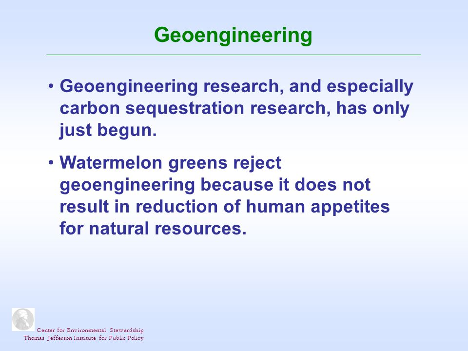 Center for Environmental Stewardship Thomas Jefferson Institute for Public Policy Geoengineering Geoengineering research, and especially carbon sequestration research, has only just begun.
