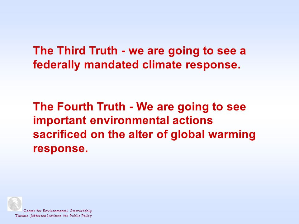 Center for Environmental Stewardship Thomas Jefferson Institute for Public Policy The Third Truth - we are going to see a federally mandated climate response.