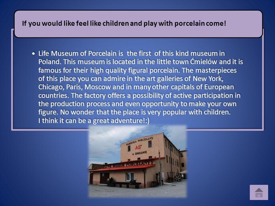 Life Museum of Porcelain is the first of this kind museum in Poland. This museum is located in the little town Ćmielów and it is famous for their high