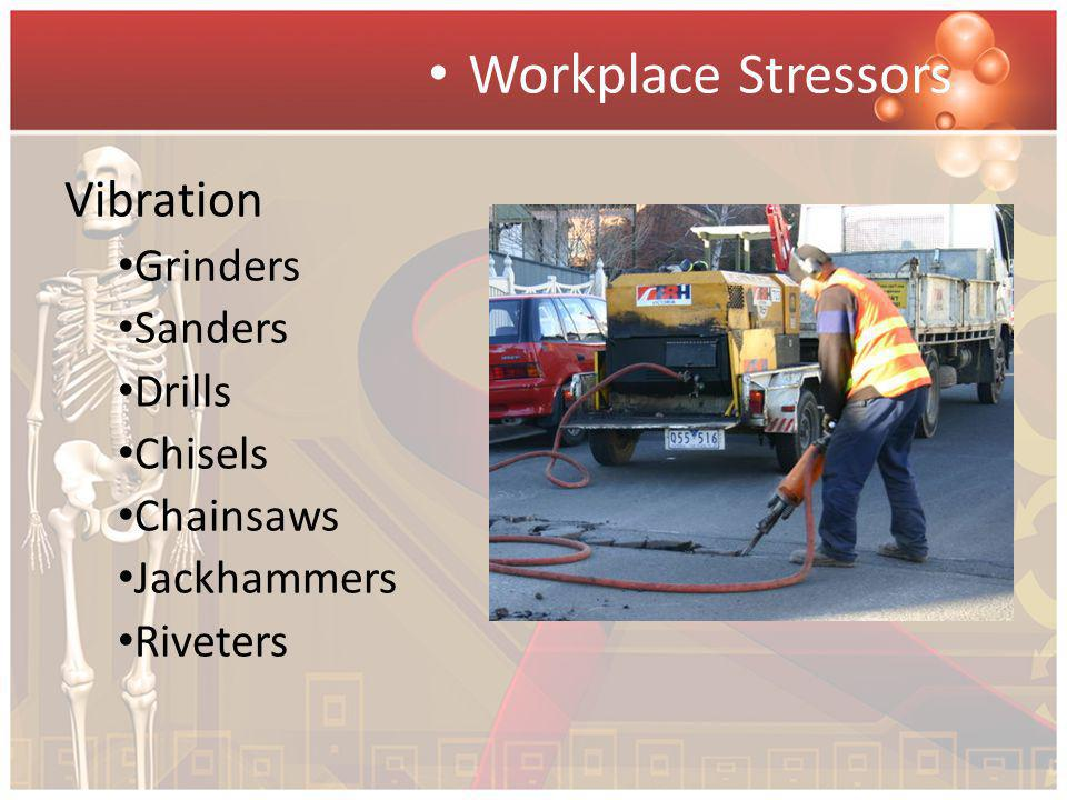 Workplace Stressors Vibration Grinders Sanders Drills Chisels Chainsaws Jackhammers Riveters