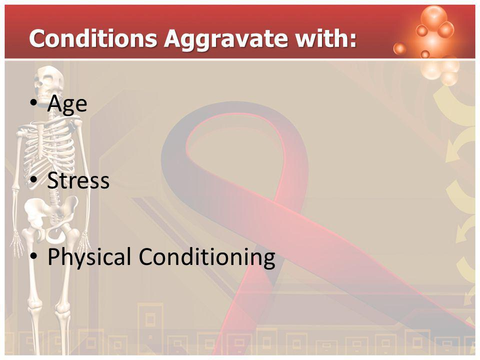 Conditions Aggravate with: Age Stress Physical Conditioning