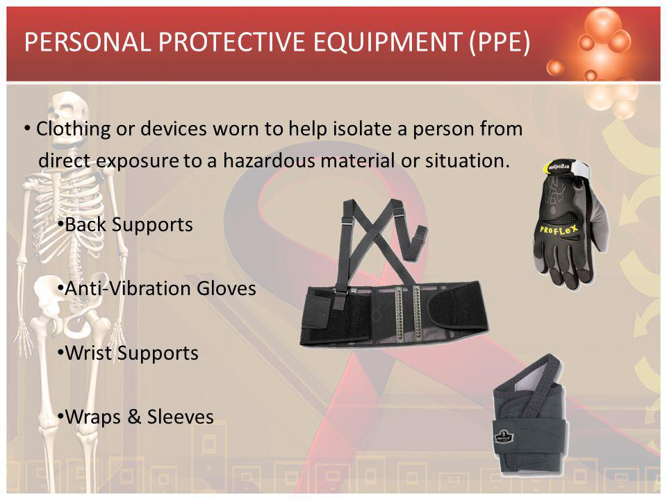 PERSONAL PROTECTIVE EQUIPMENT (PPE) Clothing or devices worn to help isolate a person from direct exposure to a hazardous material or situation. Back