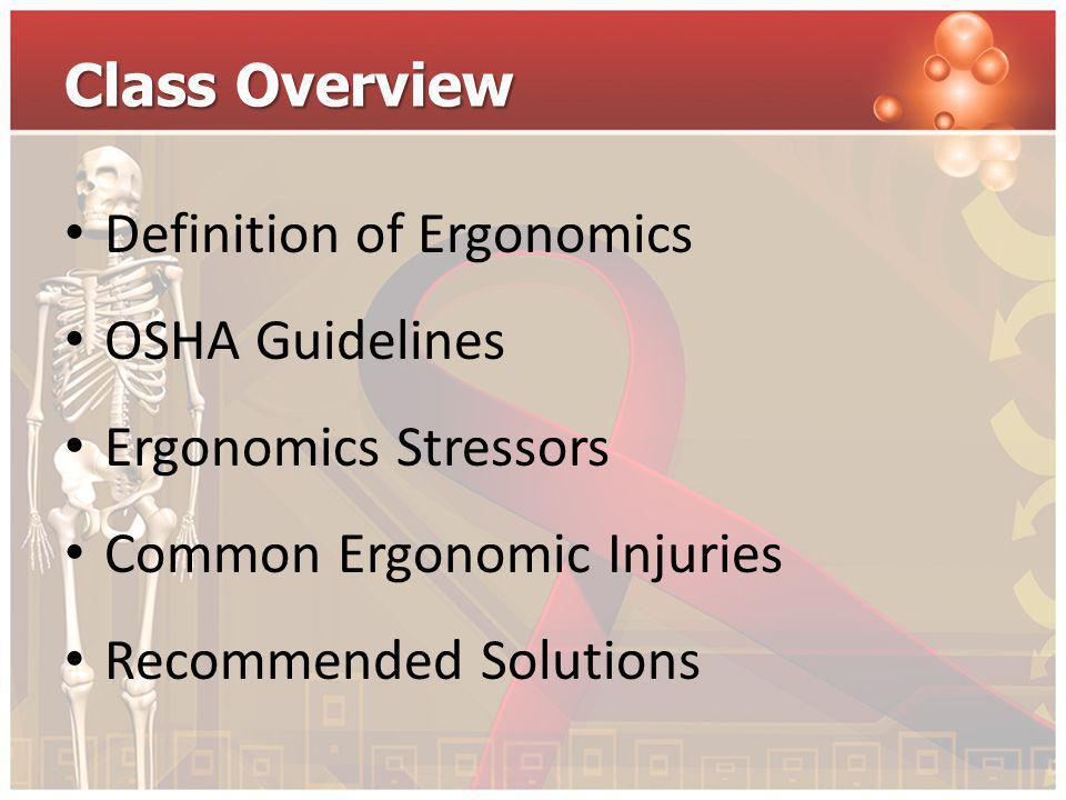 Class Overview Definition of Ergonomics OSHA Guidelines Ergonomics Stressors Common Ergonomic Injuries Recommended Solutions