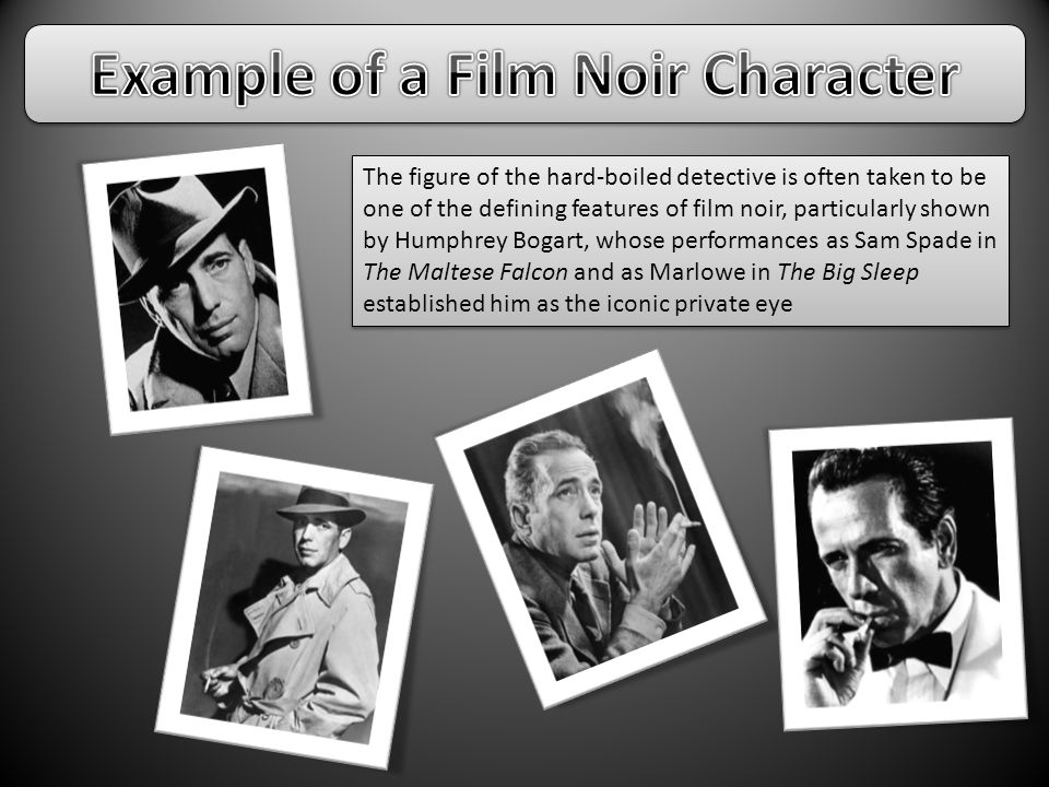The figure of the hard-boiled detective is often taken to be one of the defining features of film noir, particularly shown by Humphrey Bogart, whose performances as Sam Spade in The Maltese Falcon and as Marlowe in The Big Sleep established him as the iconic private eye