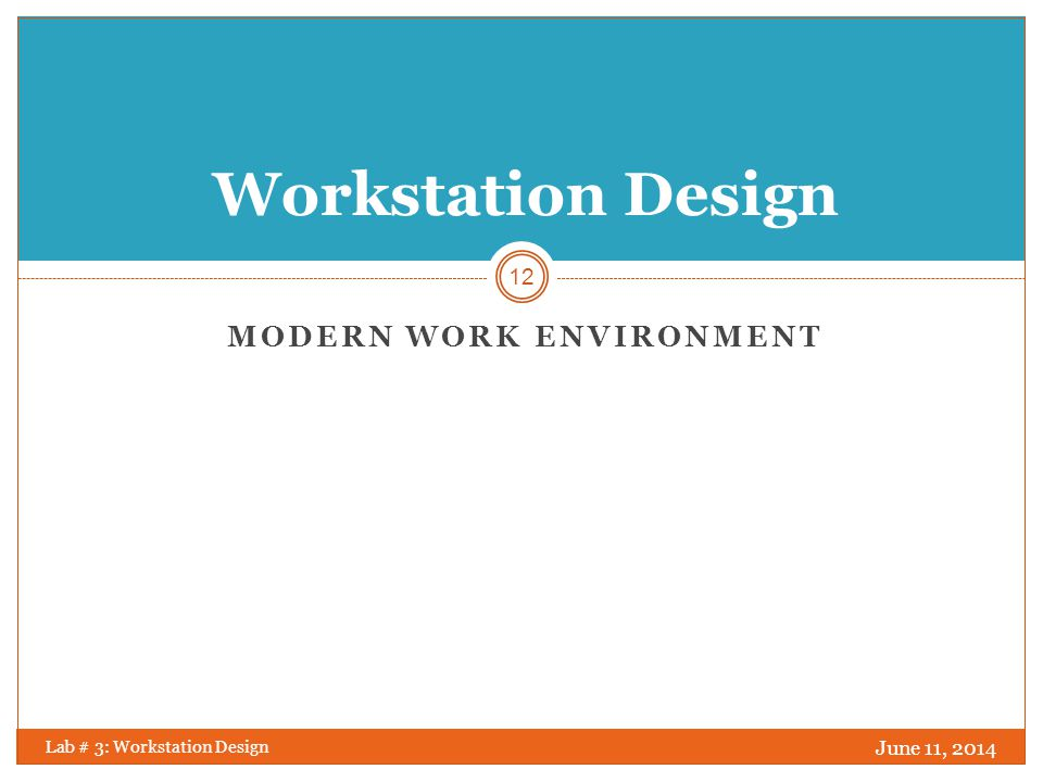 Modern Work Environment June 11, 2014 Lab # 3: Workstation Design 13 Changes in modern business practices have considerably changed the way we work in the office.