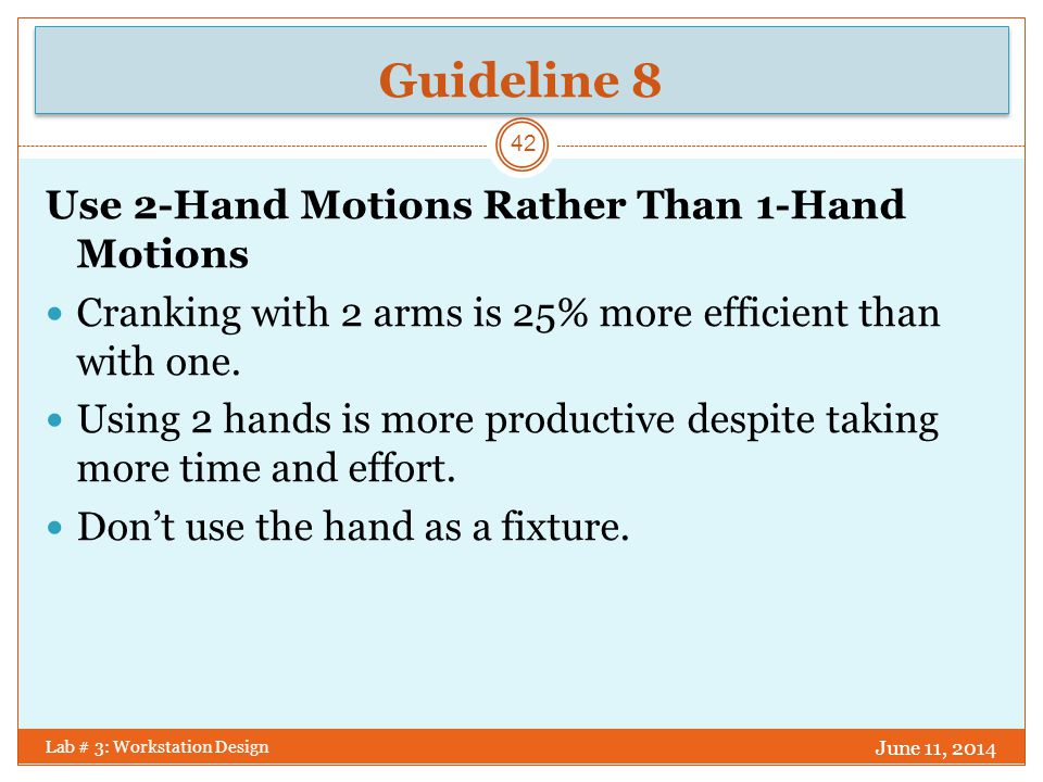 Guideline 9 June 11, 2014 Lab # 3: Workstation Design 43 Use Parallel Motions for Eye Control of 2- Hand Motions Minimize the degree of spread rather than worry about symmetry.