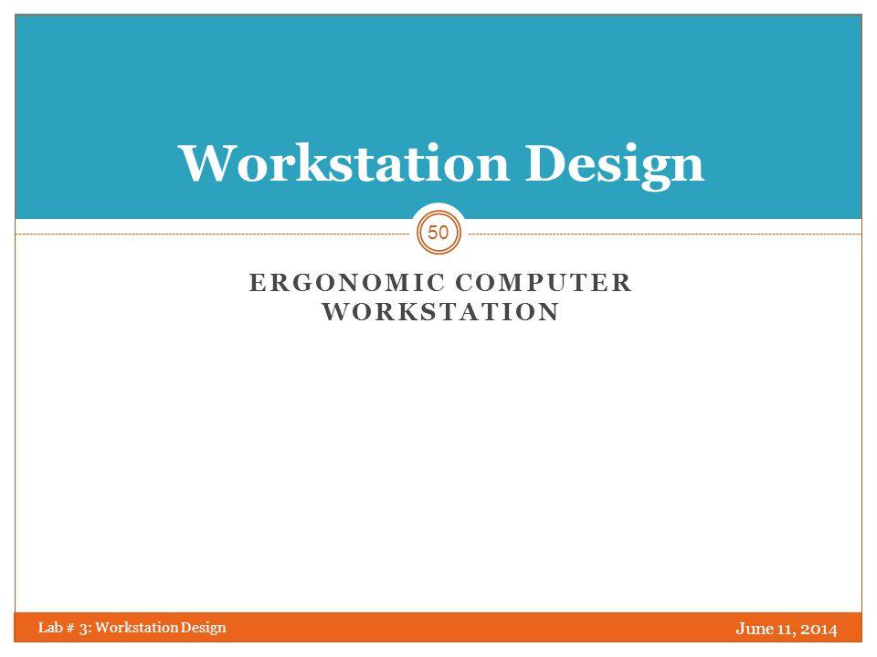 Ergonomic Computer workstation June 11, 2014 Lab # 3: Workstation Design 51 10 steps for a good ergonomic arrangement of a Computer Workstation: 1.
