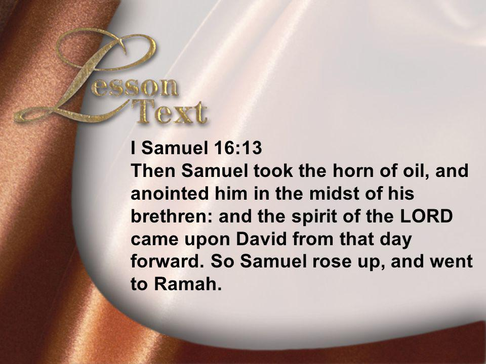 Lesson TextI Samuel 16:13 I Samuel 16:13 Then Samuel took the horn of oil, and anointed him in the midst of his brethren: and the spirit of the LORD came upon David from that day forward.