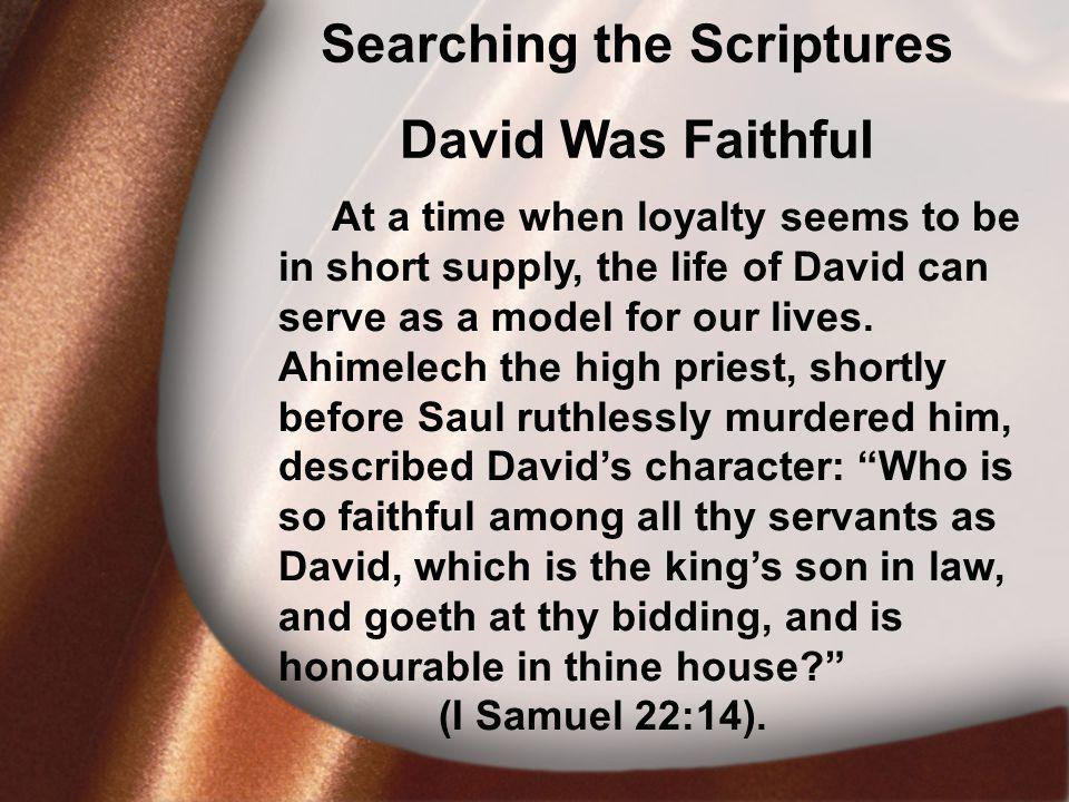I. David Was Faithful Searching the Scriptures David Was Faithful At a time when loyalty seems to be in short supply, the life of David can serve as a