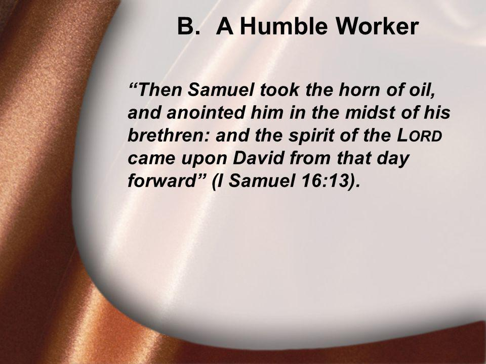 B. A Humble Worker Then Samuel took the horn of oil, and anointed him in the midst of his brethren: and the spirit of the L ORD came upon David from t