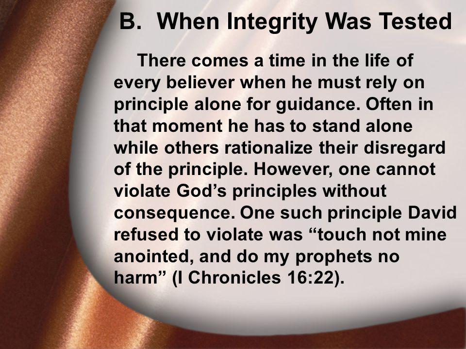 B. When Integrity Was Tested There comes a time in the life of every believer when he must rely on principle alone for guidance. Often in that moment