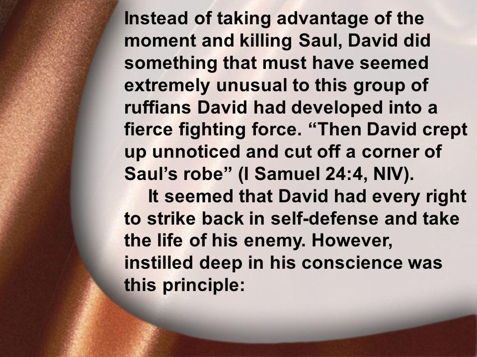 I. David Was Faithful Instead of taking advantage of the moment and killing Saul, David did something that must have seemed extremely unusual to this