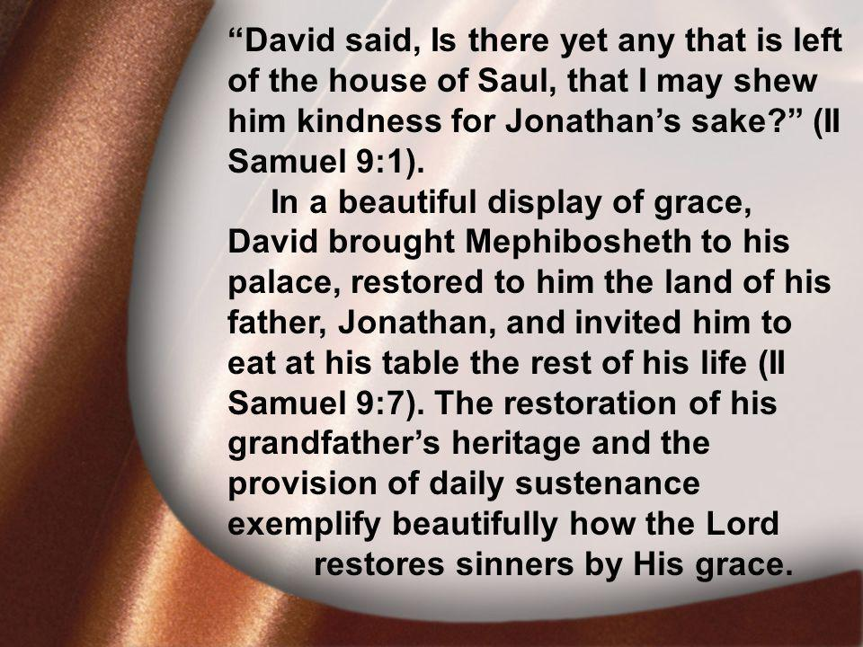I. David Was Faithful David said, Is there yet any that is left of the house of Saul, that I may shew him kindness for Jonathans sake? (II Samuel 9:1)