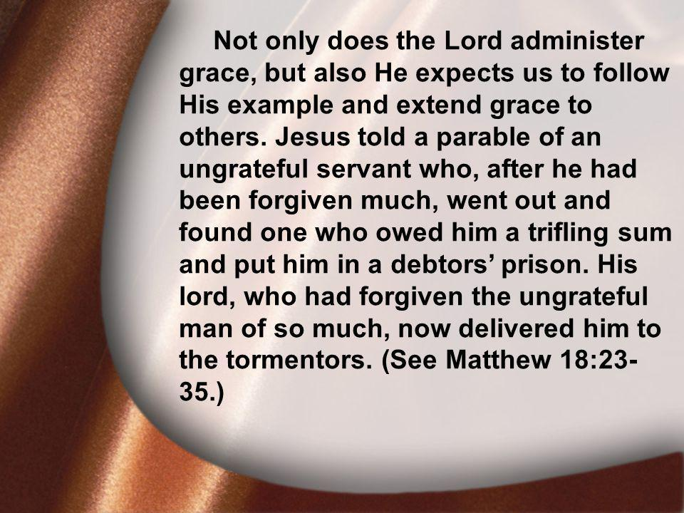 I. David Was Faithful Not only does the Lord administer grace, but also He expects us to follow His example and extend grace to others. Jesus told a p