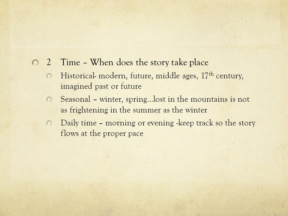 2Time – When does the story take place Historical- modern, future, middle ages, 17 th century, imagined past or future Seasonal – winter, spring…lost in the mountains is not as frightening in the summer as the winter Daily time – morning or evening -keep track so the story flows at the proper pace