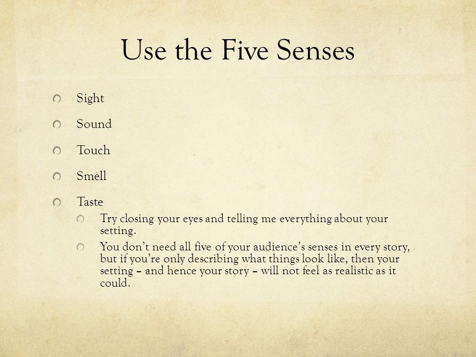 Use the Five Senses Sight Sound Touch Smell Taste Try closing your eyes and telling me everything about your setting.