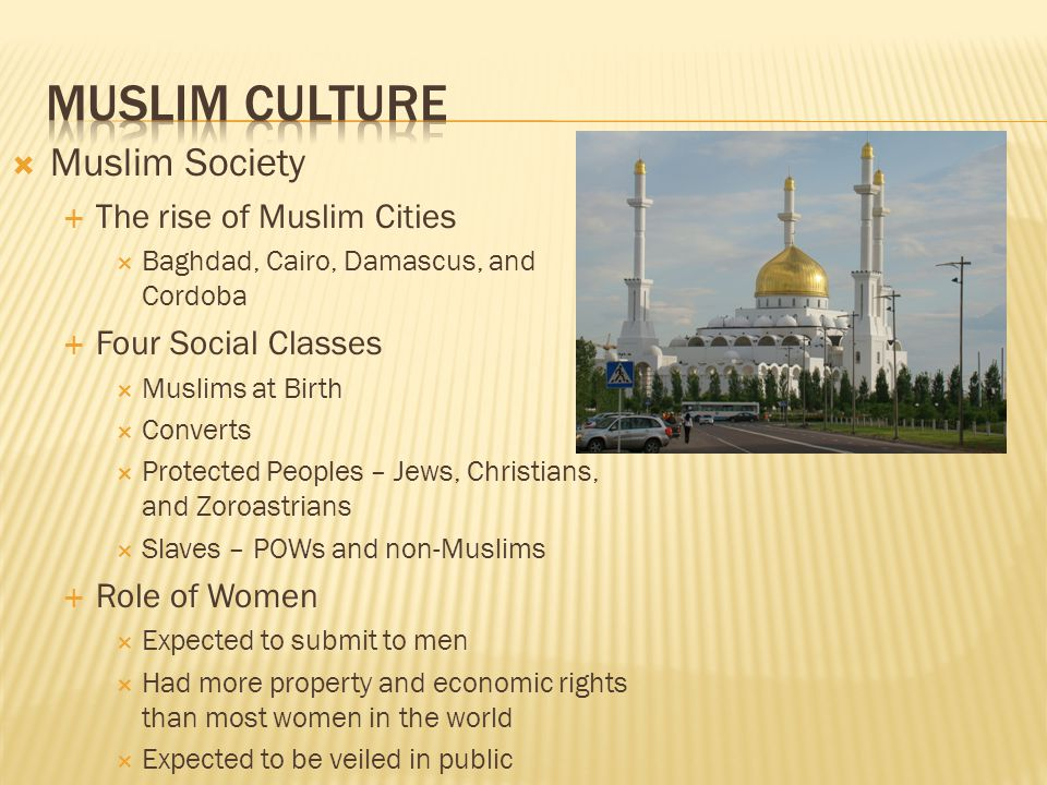 Muslim Society The rise of Muslim Cities Baghdad, Cairo, Damascus, and Cordoba Four Social Classes Muslims at Birth Converts Protected Peoples – Jews,
