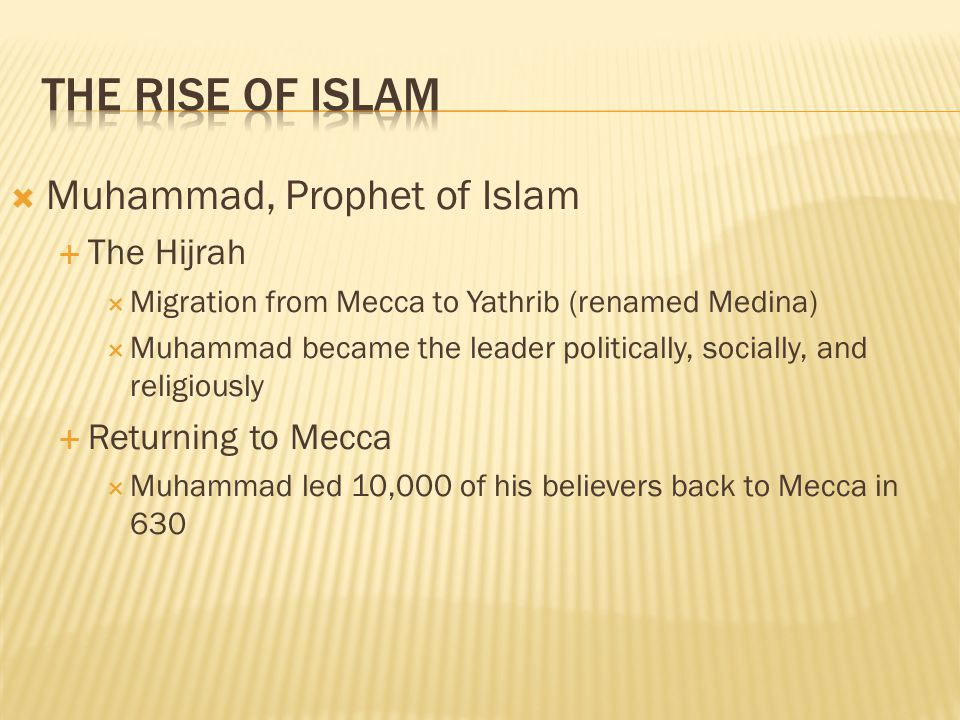 Muhammad, Prophet of Islam The Hijrah Migration from Mecca to Yathrib (renamed Medina) Muhammad became the leader politically, socially, and religious