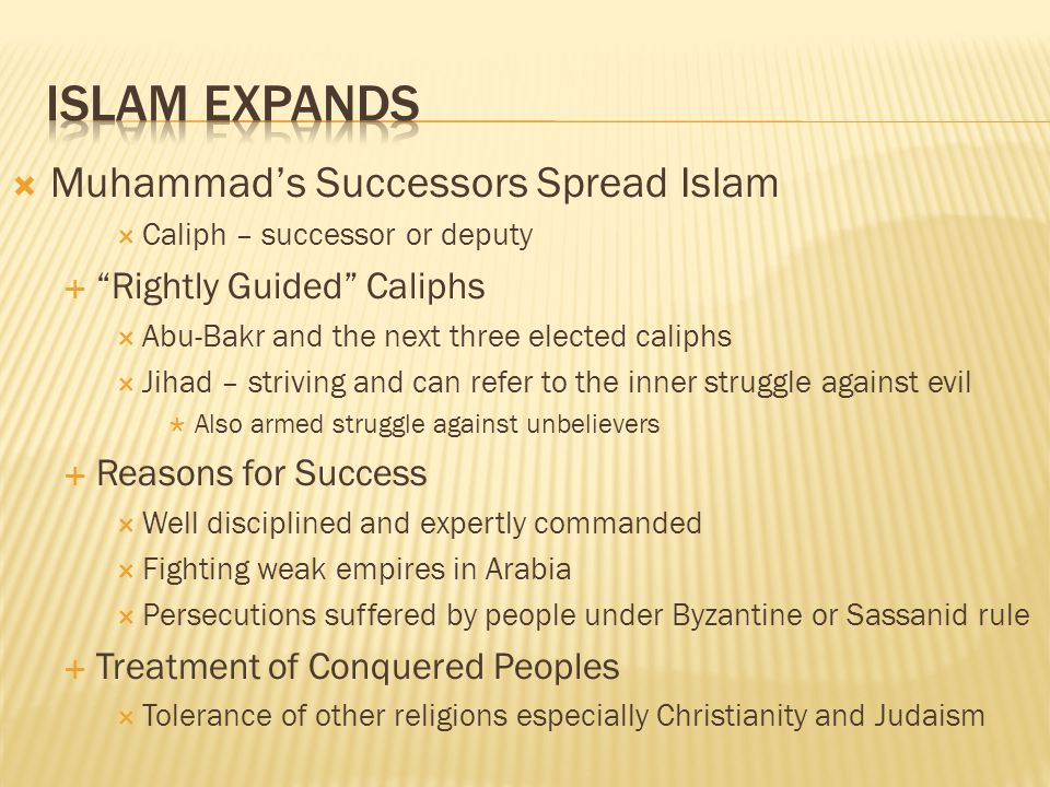 Muhammads Successors Spread Islam Caliph – successor or deputy Rightly Guided Caliphs Abu-Bakr and the next three elected caliphs Jihad – striving and