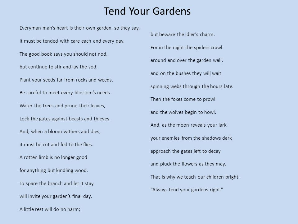 Tend Your Gardens Everyman mans heart is their own garden, so they say. It must be tended with care each and every day. The good book says you should
