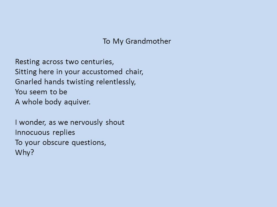 To My Grandmother Resting across two centuries, Sitting here in your accustomed chair, Gnarled hands twisting relentlessly, You seem to be A whole body aquiver.
