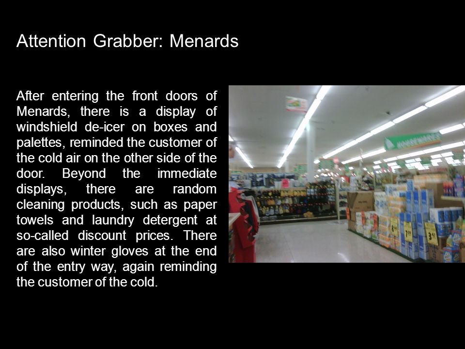 Attention Grabber Menards Attention Grabber: Menards After entering the front doors of Menards, there is a display of windshield de-icer on boxes and palettes, reminded the customer of the cold air on the other side of the door.