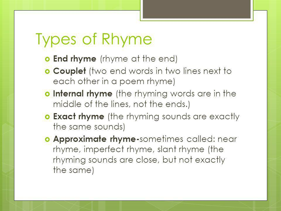 Types of Rhyme End rhyme (rhyme at the end) Couplet (two end words in two lines next to each other in a poem rhyme) Internal rhyme (the rhyming words are in the middle of the lines, not the ends.) Exact rhyme (the rhyming sounds are exactly the same sounds) Approximate rhyme- sometimes called: near rhyme, imperfect rhyme, slant rhyme (the rhyming sounds are close, but not exactly the same)