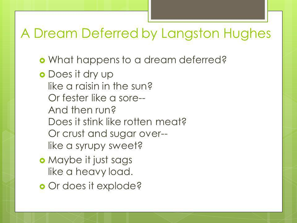 A Dream Deferred by Langston Hughes What happens to a dream deferred.