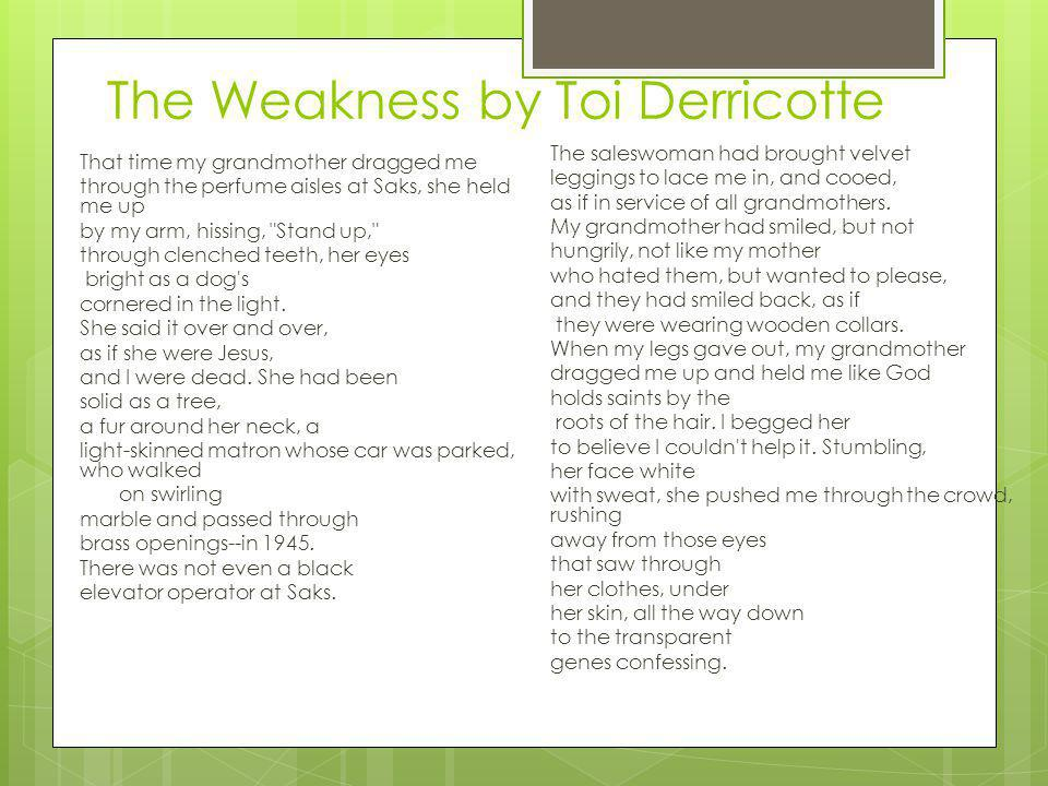The Weakness by Toi Derricotte That time my grandmother dragged me through the perfume aisles at Saks, she held me up by my arm, hissing, Stand up, through clenched teeth, her eyes bright as a dog s cornered in the light.