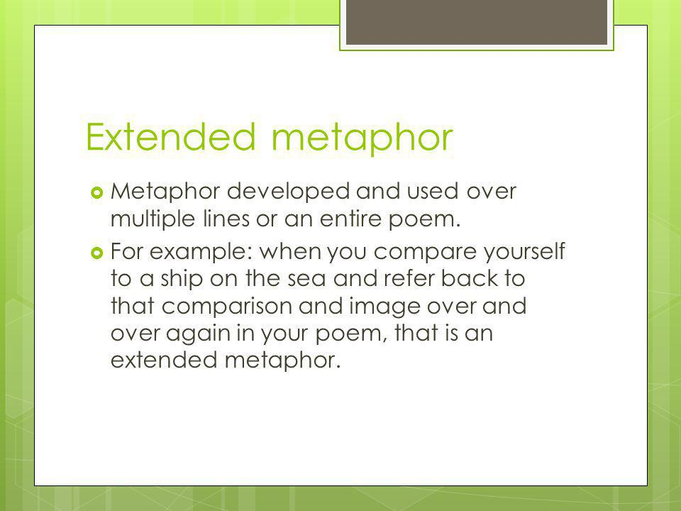 Extended metaphor Metaphor developed and used over multiple lines or an entire poem.