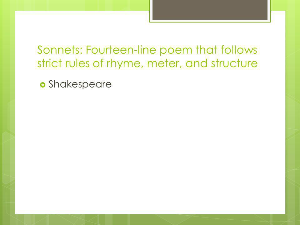 Sonnets: Fourteen-line poem that follows strict rules of rhyme, meter, and structure Shakespeare
