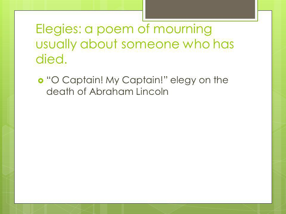 Elegies: a poem of mourning usually about someone who has died.
