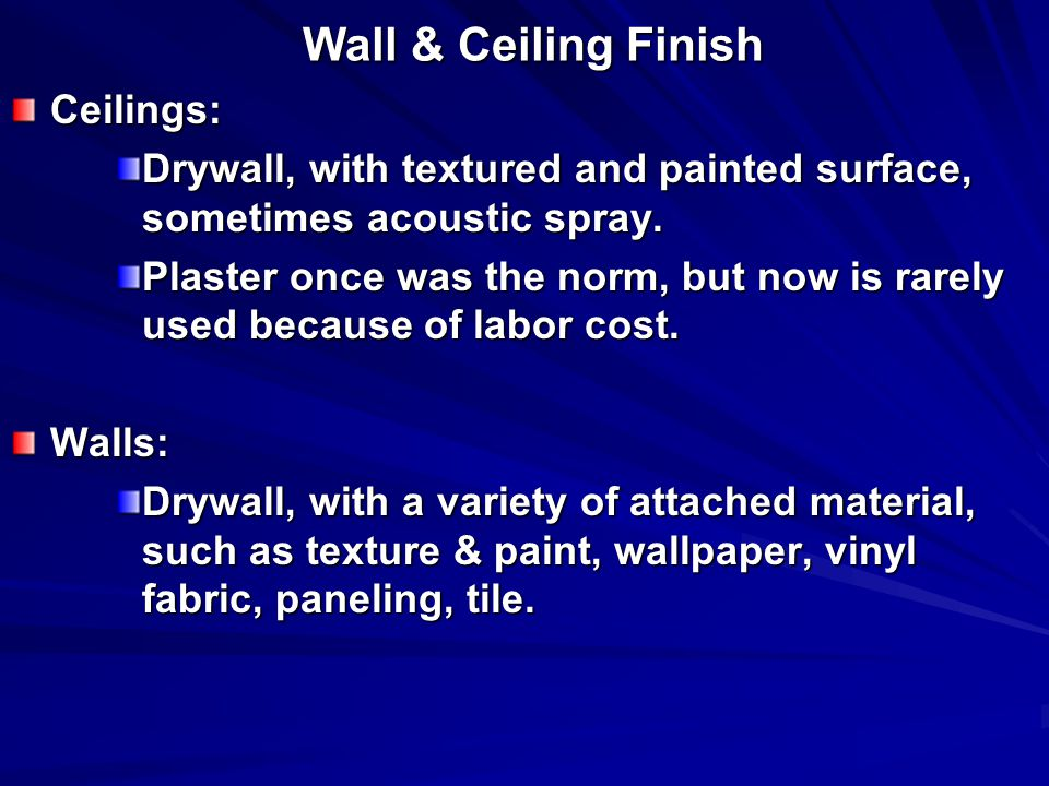 Wall & Ceiling Finish Ceilings: Drywall, with textured and painted surface, sometimes acoustic spray. Plaster once was the norm, but now is rarely use