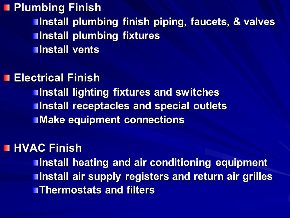 Plumbing Finish Install plumbing finish piping, faucets, & valves Install plumbing fixtures Install vents Electrical Finish Install lighting fixtures