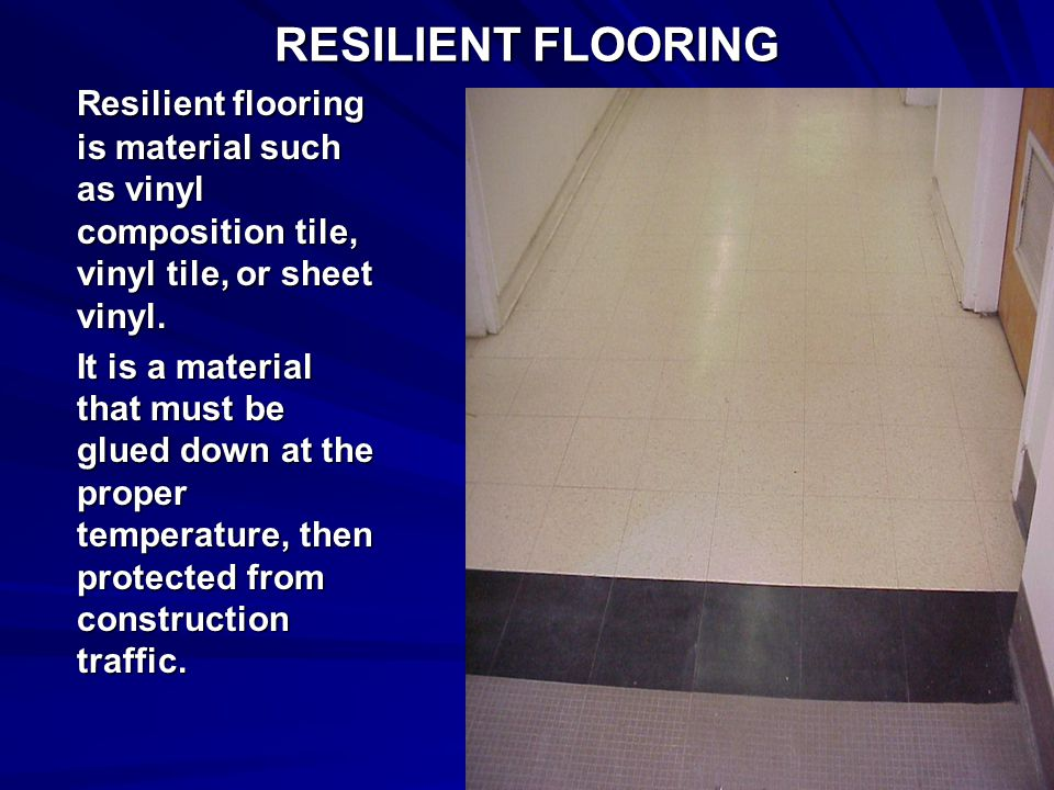 RESILIENT FLOORING Resilient flooring is material such as vinyl composition tile, vinyl tile, or sheet vinyl. It is a material that must be glued down