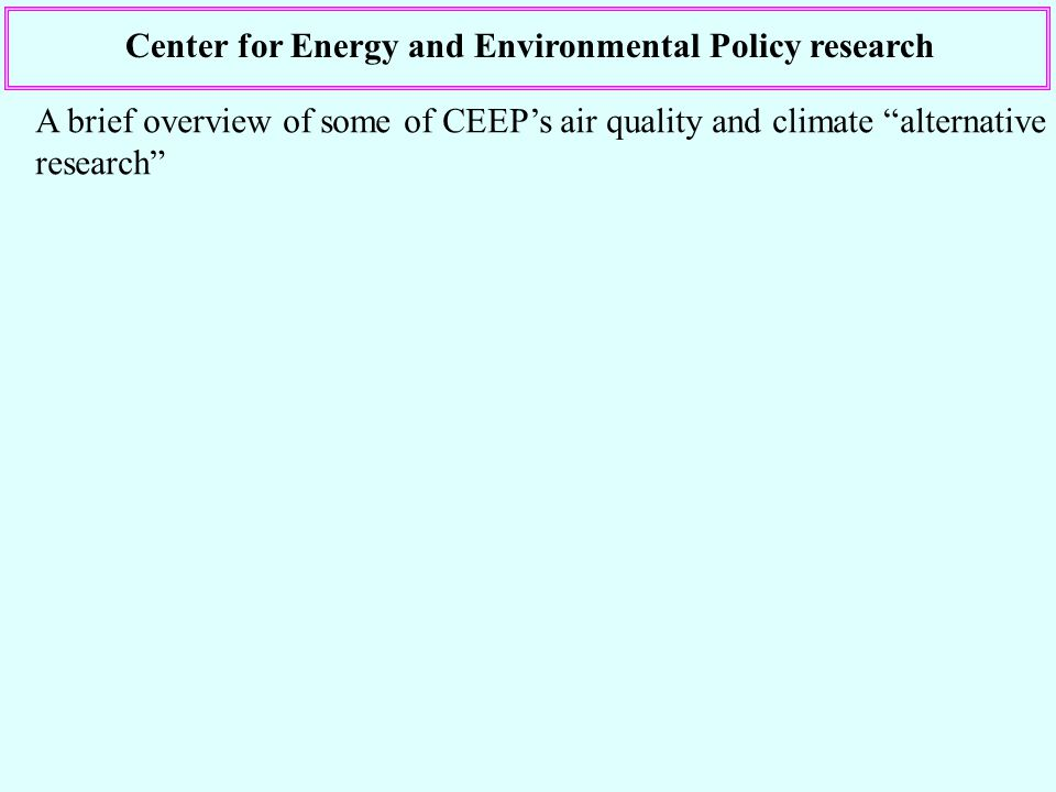 Center for Energy and Environmental Policy research A brief overview of some of CEEPs air quality and climate alternative research